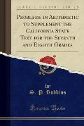 Problems in Arithmetic to Supplement the California State Text for the Seventh and Eighth Grades (Classic Reprint)