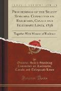 Proceedings of the Select Standing Committee on Railroads, Canals and Telegraph Lines, 1856: Together with Minutes of Evidence (Classic Reprint)