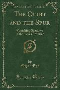The Quirt and the Spur: Vanishing Shadows of the Texas Frontier (Classic Reprint)