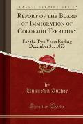 Report of the Board of Immigration of Colorado Territory: For the Two Years Ending December 31, 1873 (Classic Reprint)