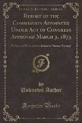 Report of the Commission Appointed Under Act of Congress Approved March 3, 1873: To Negotiate with the Crow Indians in Montana Territory (Classic Repr
