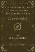 Report of the Special Committee of the New York Yacht Club: Relative to Certain Charges Made by the Earl of Dunraven Concerning the Recent Match for t