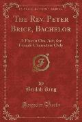 The REV. Peter Brice, Bachelor: A Play in One Act, for Female Characters Only (Classic Reprint)