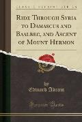 Ride Through Syria to Damascus and Baalbec, and Ascent of Mount Hermon (Classic Reprint)