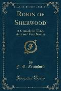 Robin of Sherwood: A Comedy in Three Acts and Four Scenes (Classic Reprint)
