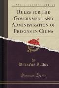 Rules for the Government and Administration of Prisons in China (Classic Reprint)