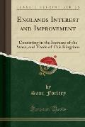 Englands Interest and Improvement: Consisting in the Increase of the Store, and Trade of This Kingdom (Classic Reprint)