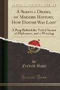 A Serious Drama, of Modern History, How Danish Was Lost: A Peep Behind the Veiled Scenes of Diplomacy, and a Warning (Classic Reprint)
