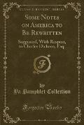 Some Notes on America to Be Rewritten: Suggested, with Respect, to Charles Dickens, Esq. (Classic Reprint)