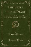 The Spell of the Image: A Comedy in a Prologue and Three Acts, for Ten Men and Ten Women (Classic Reprint)