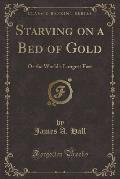 Starving on a Bed of Gold: Or the World's Longest Fast (Classic Reprint)
