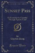 Sunset Pass: Or Running the Gauntlet Through Apache Land (Classic Reprint)