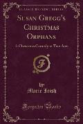 Susan Gregg's Christmas Orphans: A Christmas Comedy in Two Acts (Classic Reprint)