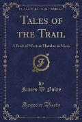 Tales of the Trail: A Book of Western Sketches in Verse (Classic Reprint)