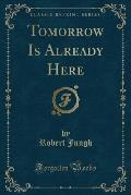 Tomorrow Is Already Here (Classic Reprint)