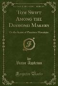 Tom Swift Among the Diamond Makers: Or the Secret of Phantom Mountain (Classic Reprint)