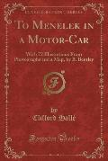 To Menelek in a Motor-Car: With 72 Illustrations from Photographs and a Map, by B. Bentley (Classic Reprint)