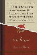 The True Situation in Washington with Regard to the State Managed Workmen's Compensation Fund (Classic Reprint)