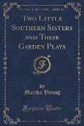 Two Little Southern Sisters and Their Garden Plays (Classic Reprint)