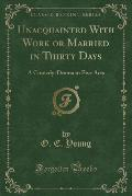 Unacquainted with Work or Married in Thirty Days: A Comedy-Drama in Five Acts (Classic Reprint)