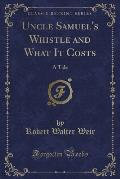Uncle Samuel's Whistle and What It Costs: A Tale (Classic Reprint)