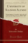 University of Illinois Alumni: Technological, Scientific, Agricultural and Literary Departments, 1872-1897 (Classic Reprint)