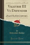 Valkyrie III Vs Defender: Illustrated Official Signal Programme and Hand-Book of the International Yacht Races (Classic Reprint)
