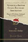 Venezuela-British Guiana Boundary Arbitration: Digest of Evidence Arranged According to Subjects (Classic Reprint)