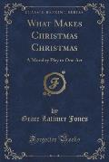 What Makes Christmas Christmas: A Morality Play in One Act (Classic Reprint)
