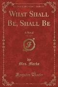 What Shall Be, Shall Be, Vol. 1 of 4: A Novel (Classic Reprint)