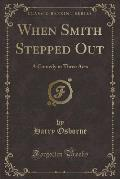 When Smith Stepped Out: A Comedy in Three Acts (Classic Reprint)