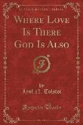 Where Love Is There God Is Also (Classic Reprint)