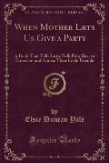 When Mother Lets Us Give a Party: A Book That Tells Little Folk How Best to Entertain and Amuse Their Little Friends (Classic Reprint)