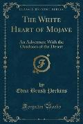 The White Heart of Mojave: An Adventure with the Outdoors of the Desert (Classic Reprint)