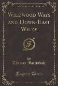 Wildwood Ways and Down-East Wilds (Classic Reprint)