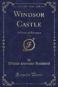 Windsor Castle, Vol. 1: A Historical Romance (Classic Reprint)
