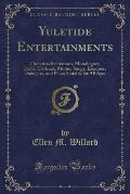 Yuletide Entertainments: Christmas Recitations, Monologues, Drills, Tableaux, Motion Songs, Exercises, Dialogues, and Plays; Suitable for All A