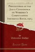Proceedings of the Joint Conference on Workmen's Compensation Insurance Rates, 1915 (Classic Reprint)