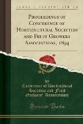 Proceedings of Conference of Horticultural Societies and Fruit Growers Associations, 1894 (Classic Reprint)