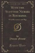With the Scottish Nurses in Roumania: With Illustrations and Map (Classic Reprint)