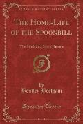 The Home-Life of the Spoonbill: The Stork and Some Herons (Classic Reprint)