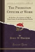 The Probation Officer at Work: At the Start; Investment of Self; A Team Game; As an Interpreter; Parable (Classic Reprint)