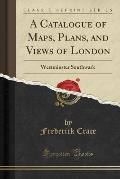 A Catalogue of Maps, Plans, and Views of London: Westminster Southwark (Classic Reprint)