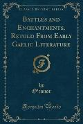 Battles and Enchantments, Retold from Early Gaelic Literature (Classic Reprint)