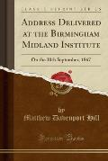 Address Delivered at the Birmingham Midland Institute: On the 30th September, 1867 (Classic Reprint)