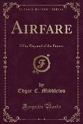 Airfare: Of To-Day and of the Future (Classic Reprint)