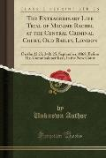 The Extraordinary Life Trial of Madame Rachel at the Central Criminal Court, Old Bailey, London: On the 22 23, 24& 25, September, 1868, Before Mr. Com
