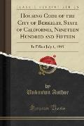 Housing Code of the City of Berkeley, State of California, Nineteen Hundred and Fifteen: In Effect July 1, 1915 (Classic Reprint)