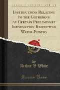 Instructions Relating to the Gathering of Certain Preliminary Information Respecting Water-Powers (Classic Reprint)