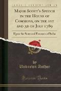 Major Scott's Speech in the House of Commons, on the 1st and 3D of July 1789: Upon the State and Finances of India (Classic Reprint)